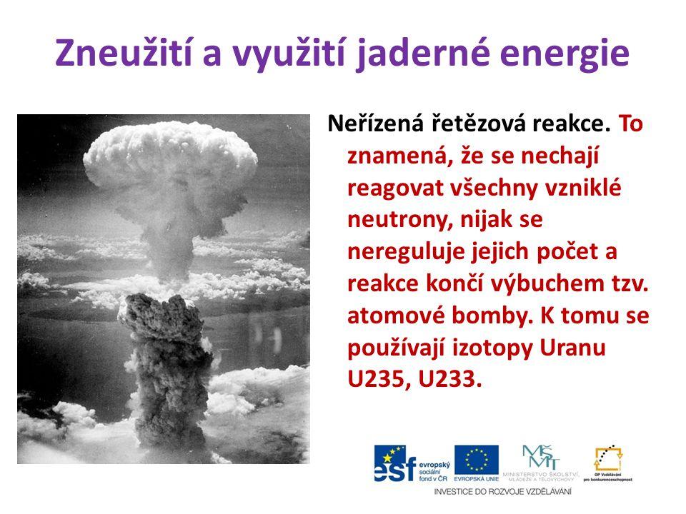 Zneužití a využití jaderné energie Neřízená řetězová reakce. To znamená, že se nechají reagovat všechny vzniklé neutrony, nijak se nereguluje jejich p