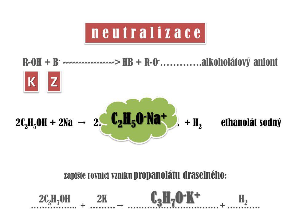 R-OH + B - -----------------> HB + R-O - ………….alkoholátový aniont n e u t r a l i z a c e KKZZ 2C 2 H 5 OH + 2Na  2……………………. + H 2 ethanolát sodný C