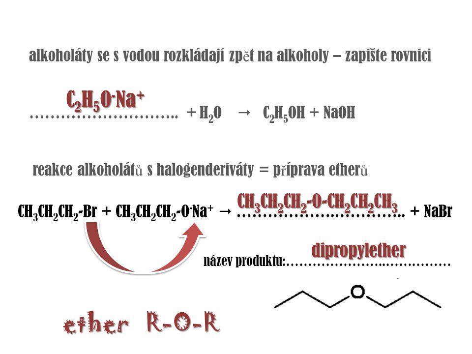 alkoholáty se s vodou rozkládají zp ě t na alkoholy – zapište rovnici ……………………….. + H 2 O  C 2 H 5 OH + NaOH C 2 H 5 O - Na + CH 3 CH 2 CH 2 -Br + CH