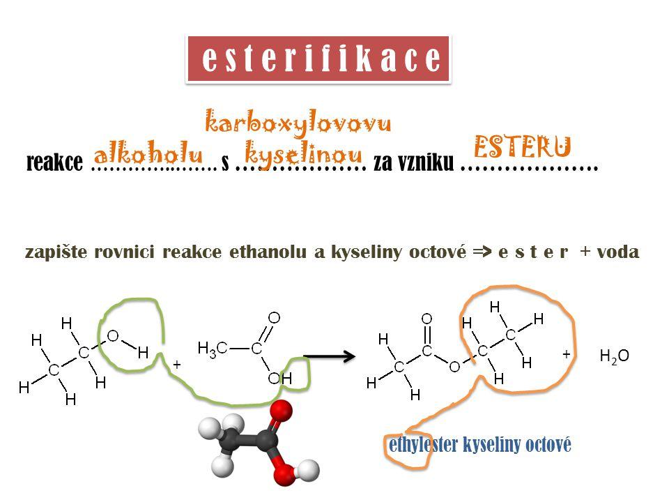 e s t e r i f i k a c e zapište rovnici reakce ethanolu a kyseliny octové => e s t e r + voda reakce …………..……. s ……………… za vzniku ………………. + + H2OH2O e