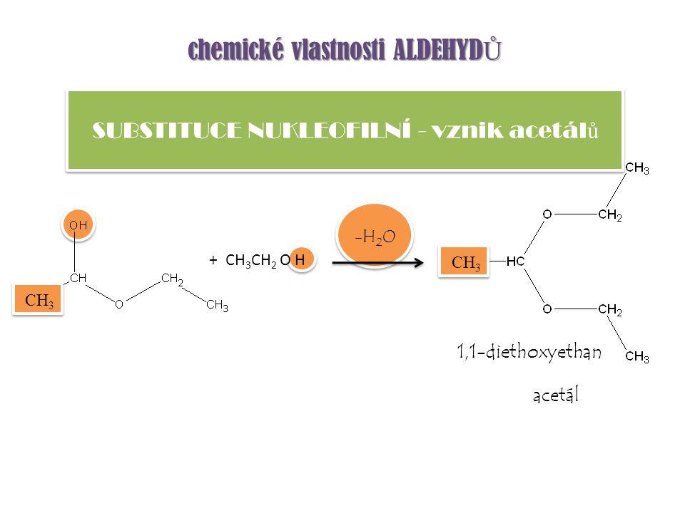 chemické vlastnosti ALDEHYD Ů + CH 3 CH 2 O H -H 2 O SUBSTITUCE NUKLEOFILNÍ - vznik acetál ů CH 3 1,1-diethoxyethan acetál
