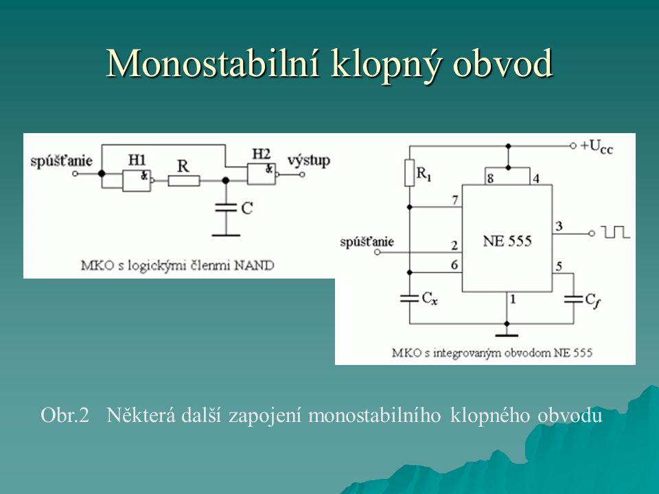 Monostabilní klopný obvod  Monostabilní klopný obvod se používá v automatizační a impulsní technice na:  časové zkrácení nebo prodloužení trvání vstupních pravoúhlých signálů,  nebo též na časové zpoždění vstupních impulsních signálů,  anebo ke zpoždění náběžné či sestupné hrany pravoúhlého vstupního signálu.