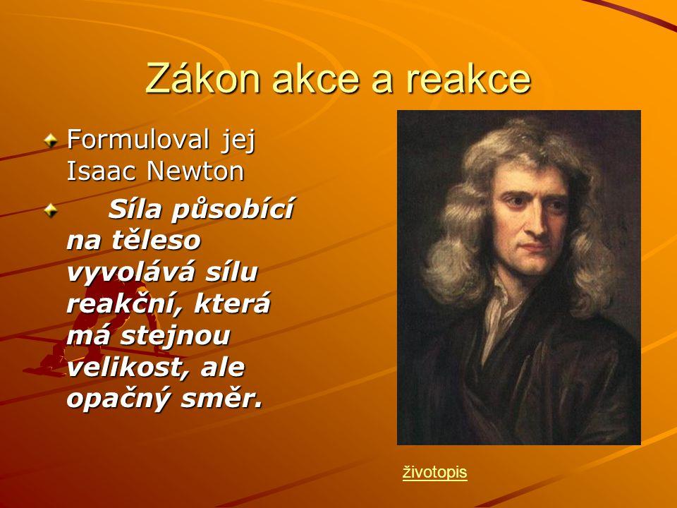 Zákon akce a reakce Formuloval jej Isaac Newton Síla působící na těleso vyvolává sílu reakční, která má stejnou velikost, ale opačný směr. životopis