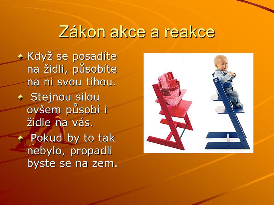 Zákon akce a reakce Když se posadíte na židli, působíte na ni svou tíhou. Stejnou silou ovšem působí i židle na vás. Stejnou silou ovšem působí i židl