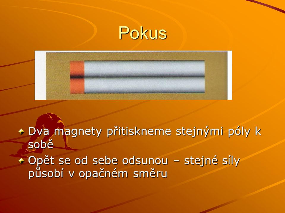 Pokus Dva magnety přitiskneme stejnými póly k sobě Opět se od sebe odsunou – stejné síly působí v opačném směru