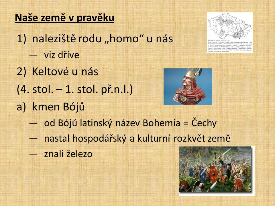 """Naše země v pravěku 1)naleziště rodu """"homo"""" u nás —viz dříve 2)Keltové u nás (4. stol. – 1. stol. př.n.l.) a)kmen Bójů —od Bójů latinský název Bohemia"""