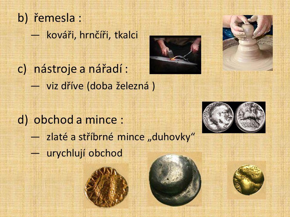 """b)řemesla : —kováři, hrnčíři, tkalci c)nástroje a nářadí : —viz dříve (doba železná ) d)obchod a mince : —zlaté a stříbrné mince """"duhovky"""" —urychlují"""