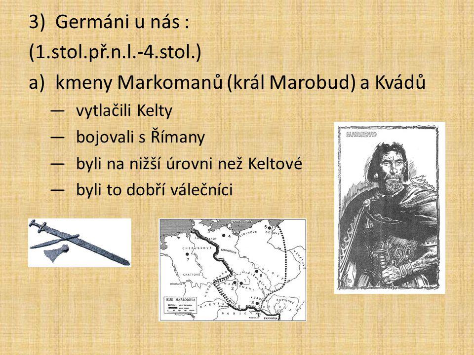 3)Germáni u nás : (1.stol.př.n.l.-4.stol.) a)kmeny Markomanů (král Marobud) a Kvádů —vytlačili Kelty —bojovali s Římany —byli na nižší úrovni než Kelt