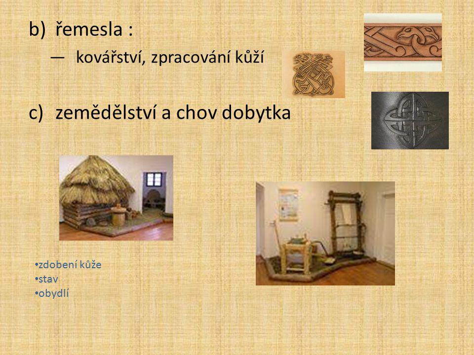 b)řemesla : —kovářství, zpracování kůží c)zemědělství a chov dobytka zdobení kůže stav obydlí
