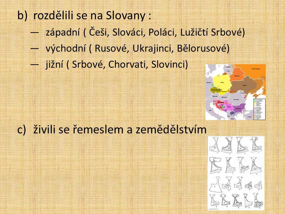 b)rozdělili se na Slovany : —západní ( Češi, Slováci, Poláci, Lužičtí Srbové) —východní ( Rusové, Ukrajinci, Bělorusové) —jižní ( Srbové, Chorvati, Sl