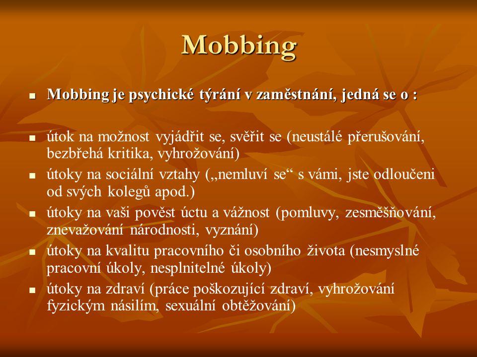 """Mobbing Mobbing je psychické týrání v zaměstnání, jedná se o : Mobbing je psychické týrání v zaměstnání, jedná se o : útok na možnost vyjádřit se, svěřit se (neustálé přerušování, bezbřehá kritika, vyhrožování) útoky na sociální vztahy (""""nemluví se s vámi, jste odloučeni od svých kolegů apod.) útoky na vaši pověst úctu a vážnost (pomluvy, zesměšňování, znevažování národnosti, vyznání) útoky na kvalitu pracovního či osobního života (nesmyslné pracovní úkoly, nesplnitelné úkoly) útoky na zdraví (práce poškozující zdraví, vyhrožování fyzickým násilím, sexuální obtěžování)"""