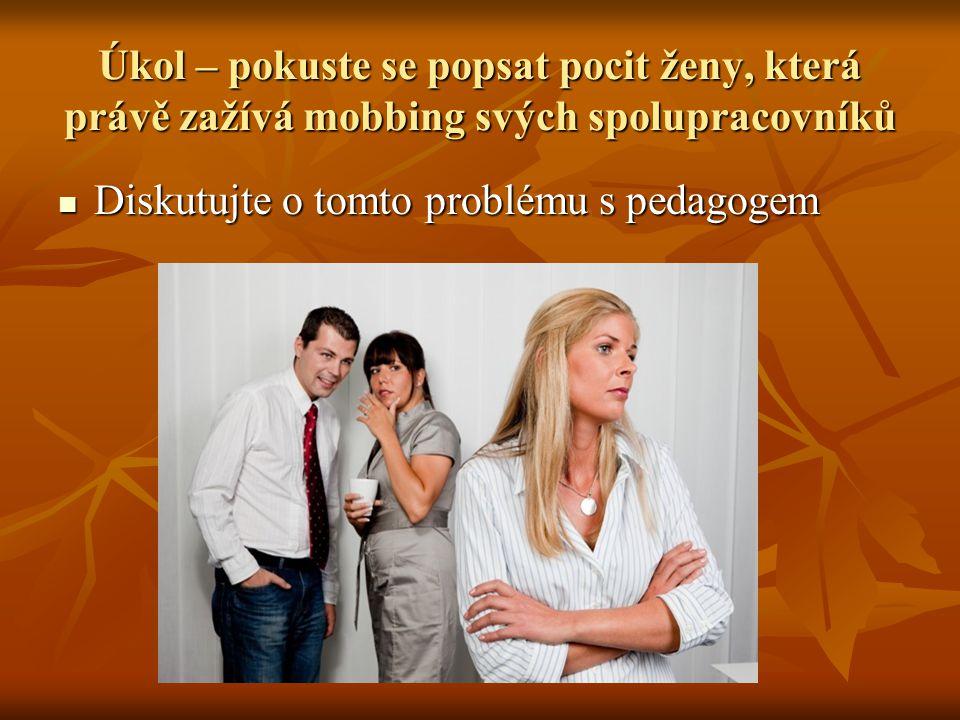 Úkol – pokuste se popsat pocit ženy, která právě zažívá mobbing svých spolupracovníků Diskutujte o tomto problému s pedagogem Diskutujte o tomto problému s pedagogem