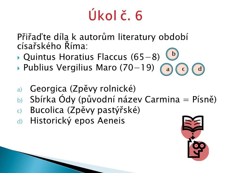 Přiřaďte díla k autorům literatury období císařského Říma:  Quintus Horatius Flaccus (65−8)  Publius Vergilius Maro (70−19) a) Georgica (Zpěvy rolni
