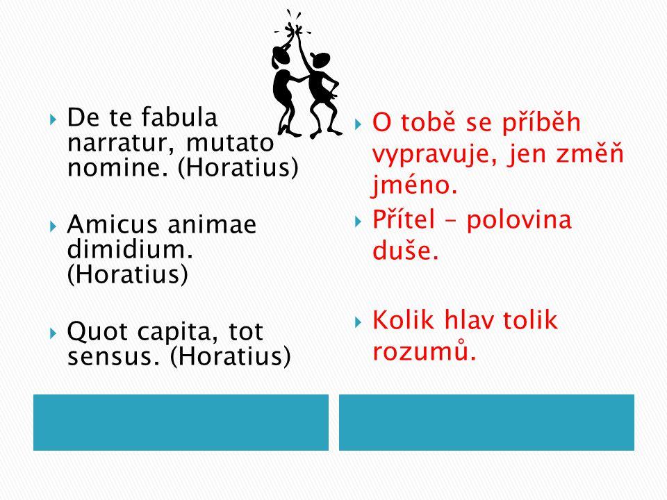  De te fabula narratur, mutato nomine. (Horatius)  Amicus animae dimidium. (Horatius)  Quot capita, tot sensus. (Horatius)  O tobě se příběh vypra