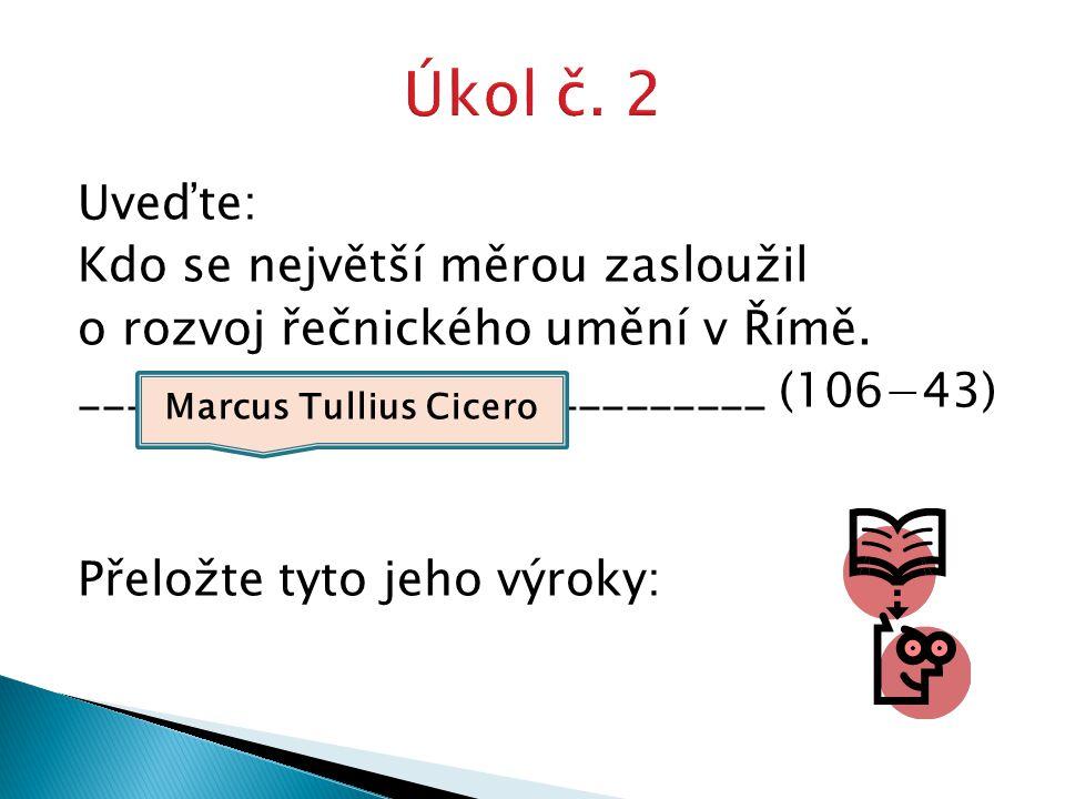 Uveďte: Kdo se největší měrou zasloužil o rozvoj řečnického umění v Římě. _____________________________ (106−43) Přeložte tyto jeho výroky: Marcus Tul