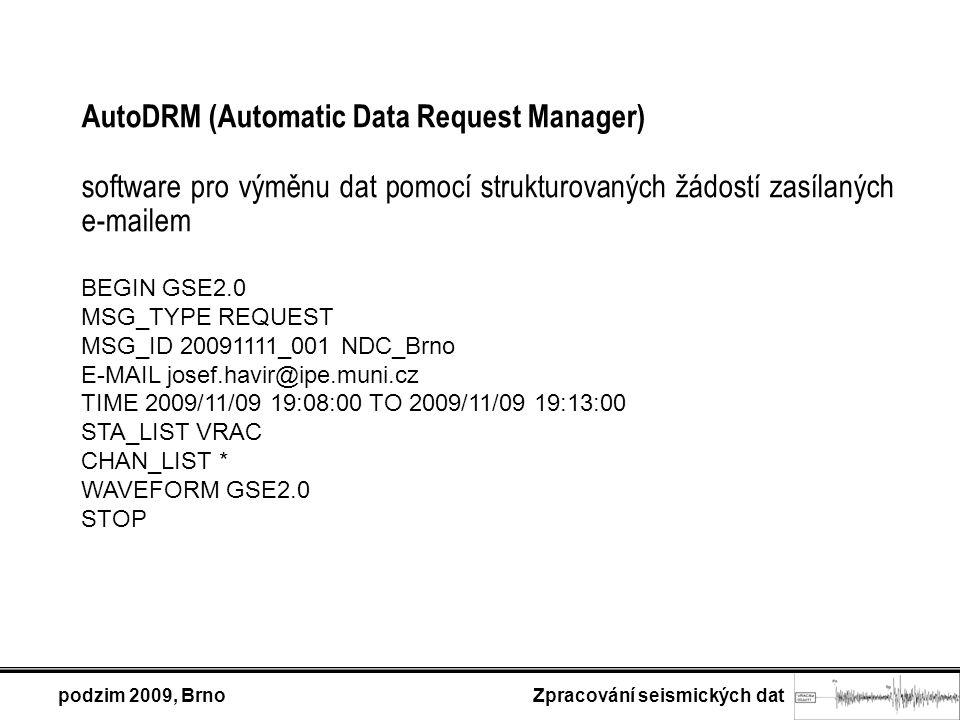 podzim 2009, Brno Zpracování seismických dat AutoDRM (Automatic Data Request Manager) software pro výměnu dat pomocí strukturovaných žádostí zasílaných e-mailem BEGIN GSE2.0 MSG_TYPE REQUEST MSG_ID 20091111_001 NDC_Brno E-MAIL josef.havir@ipe.muni.cz TIME 2009/11/09 19:08:00 TO 2009/11/09 19:13:00 STA_LIST VRAC CHAN_LIST * WAVEFORM GSE2.0 STOP