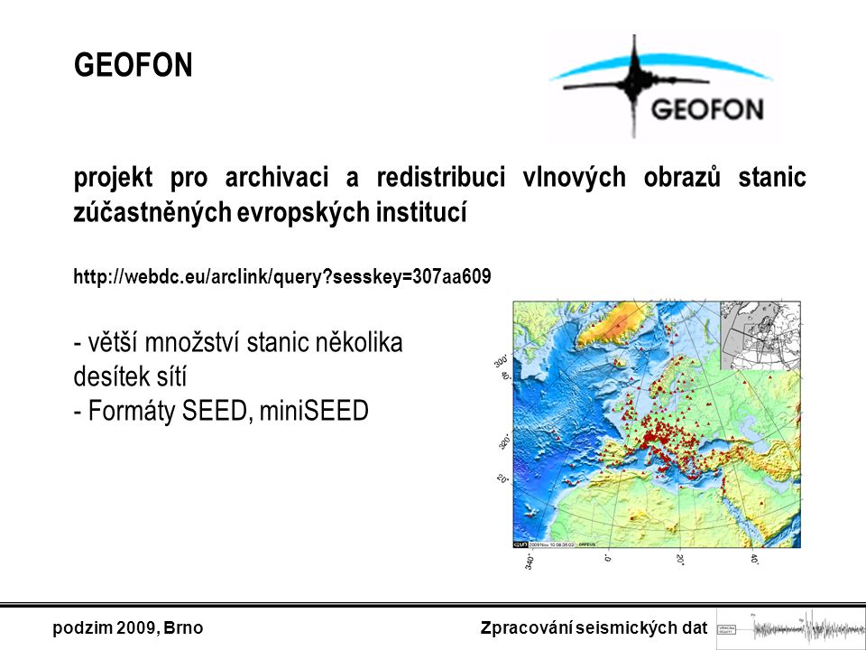 podzim 2009, Brno Zpracování seismických dat GEOFON projekt pro archivaci a redistribuci vlnových obrazů stanic zúčastněných evropských institucí http://webdc.eu/arclink/query sesskey=307aa609 - větší množství stanic několika desítek sítí - Formáty SEED, miniSEED