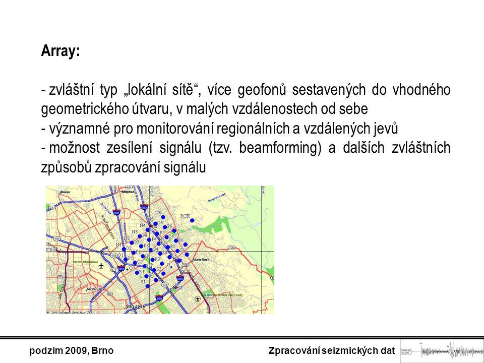 """podzim 2009, Brno Zpracování seizmických dat Array: - zvláštní typ """"lokální sítě , více geofonů sestavených do vhodného geometrického útvaru, v malých vzdálenostech od sebe - významné pro monitorování regionálních a vzdálených jevů - možnost zesílení signálu (tzv."""