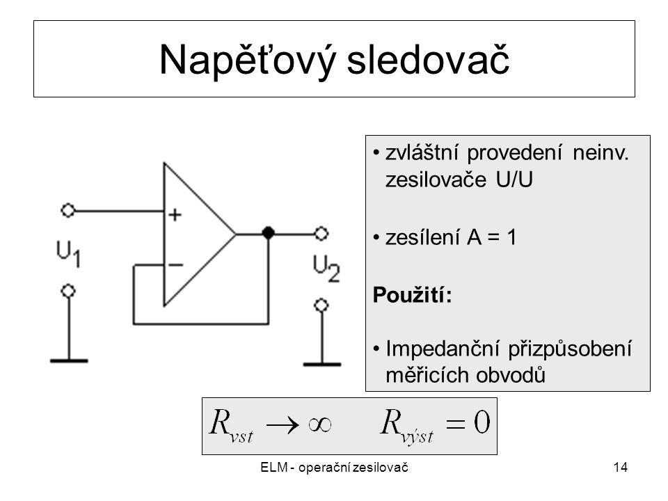 ELM - operační zesilovač14 Napěťový sledovač zvláštní provedení neinv. zesilovače U/U zesílení A = 1 Použití: Impedanční přizpůsobení měřicích obvodů