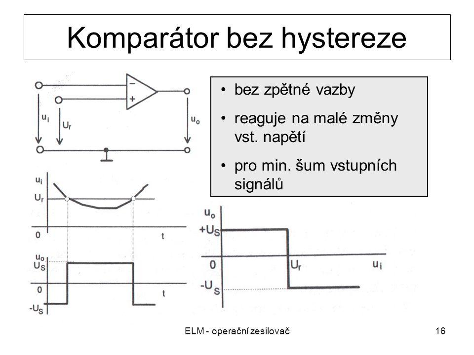 ELM - operační zesilovač16 Komparátor bez hystereze bez zpětné vazby reaguje na malé změny vst. napětí pro min. šum vstupních signálů