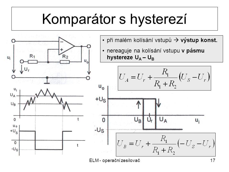 ELM - operační zesilovač17 Komparátor s hysterezí při malém kolísání vstupů  výstup konst. nereaguje na kolísání vstupu v pásmu hystereze U A – U B