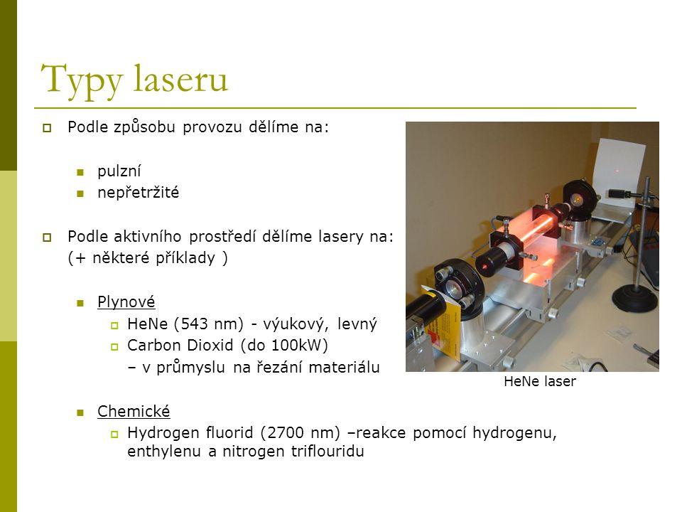 Typy laseru II Excimerové lasery ( pracují pomocí chemické reakce obsahující dva druhy atomů, z nichž jeden je v excitovaném stavu; produkují ultrafialové světlo)  molekuly F 2, ArF,KrCl, KrF, XeCl, XeF – používají se při výrobě polovodičů pevné lasery  rubínový – první fungující laser  Nd:YAG (Neodymium-doped yttrium aluminium garnet, 1064nm ) – vysoký výkon, použití ve spektroskopii,  DPSS –(Nd:YVO 4,1064nm) dodávaná energie pomocí diody – kompaktní rozměry, použití jako ukazovátka  možnost použití zeleného paprsku při zdvojení na 532nm polovodičové  komerční laserové diody ( 375nm až 1800nm), použití pro laserová ukazovátka, laserové tiskárny, CD /DVD.