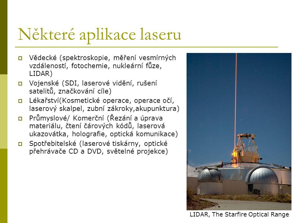 Některé aplikace laseru  Vědecké (spektroskopie, měření vesmírných vzdáleností, fotochemie, nukleární fůze, LIDAR)  Vojenské (SDI, laserové vidění, rušení satelitů, značkování cíle)  Lékařství(Kosmetické operace, operace očí, laserový skalpel, zubní zákroky,akupunktura)  Průmyslové/ Komerční (Řezání a úprava materiálu, čtení čárových kódů, laserová ukazovátka, holografie, optická komunikace)  Spotřebitelské (laserové tiskárny, optické přehrávače CD a DVD, světelné projekce) LIDAR, The Starfire Optical Range