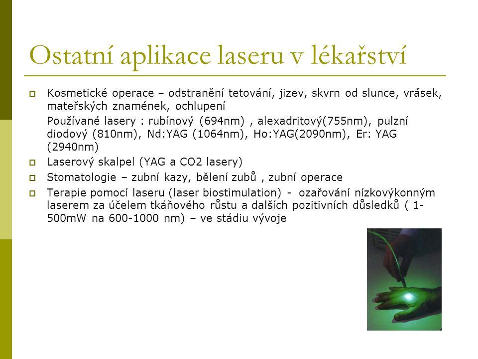 Ostatní aplikace laseru v lékařství  Kosmetické operace – odstranění tetování, jizev, skvrn od slunce, vrásek, mateřských znamének, ochlupení Používané lasery : rubínový (694nm), alexadritový(755nm), pulzní diodový (810nm), Nd:YAG (1064nm), Ho:YAG(2090nm), Er: YAG (2940nm)  Laserový skalpel (YAG a CO2 lasery)  Stomatologie – zubní kazy, bělení zubů, zubní operace  Terapie pomocí laseru (laser biostimulation) - ozařování nízkovýkonným laserem za účelem tkáňového růstu a dalších pozitivních důsledků ( 1- 500mW na 600-1000 nm) – ve stádiu vývoje