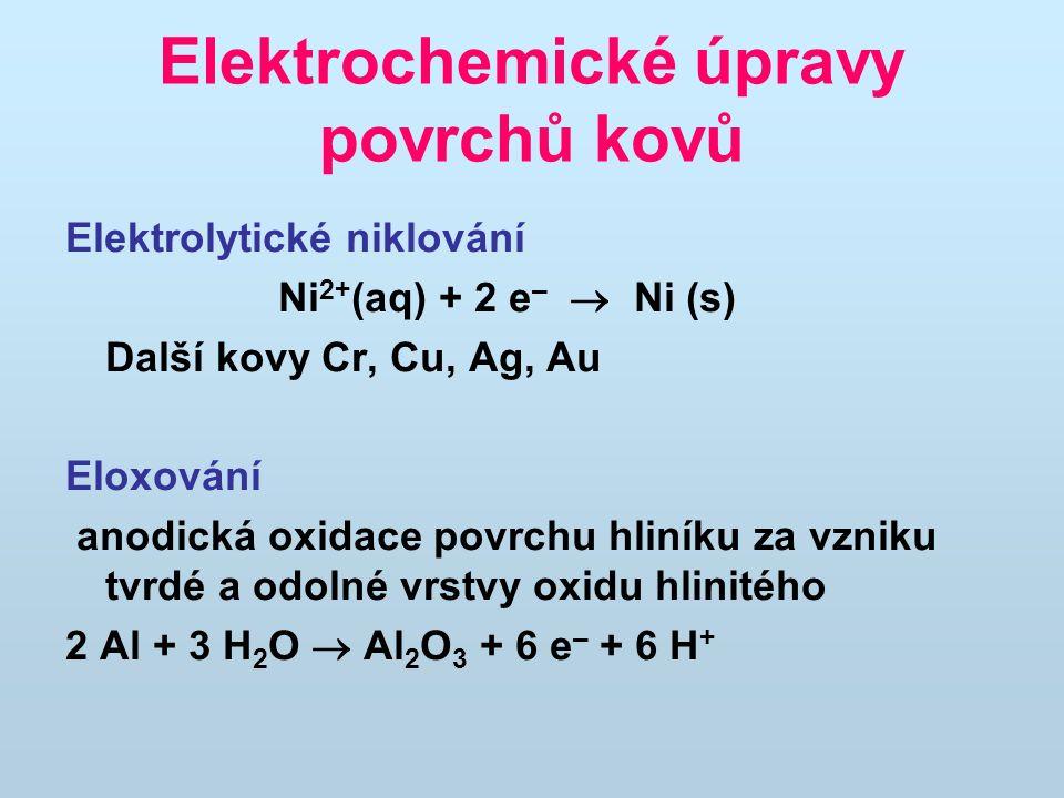 Elektrochemické úpravy povrchů kovů Elektrolytické niklování Ni 2+ (aq) + 2 e –  Ni (s) Další kovy Cr, Cu, Ag, Au Eloxování anodická oxidace povrchu
