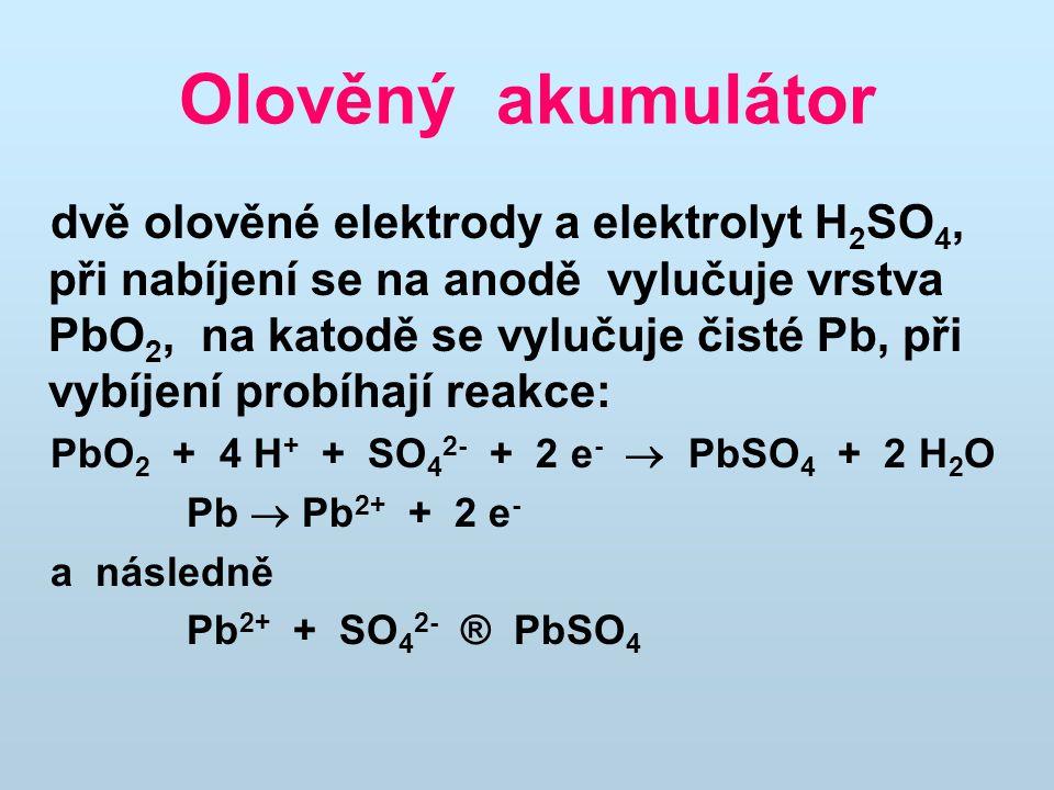 Olověný akumulátor dvě olověné elektrody a elektrolyt H 2 SO 4, při nabíjení se na anodě vylučuje vrstva PbO 2, na katodě se vylučuje čisté Pb, při vy