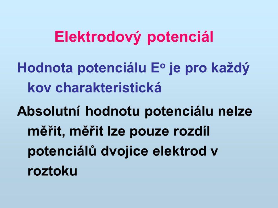 Hodnota potenciálu E o je pro každý kov charakteristická Absolutní hodnotu potenciálu nelze měřit, měřit lze pouze rozdíl potenciálů dvojice elektrod