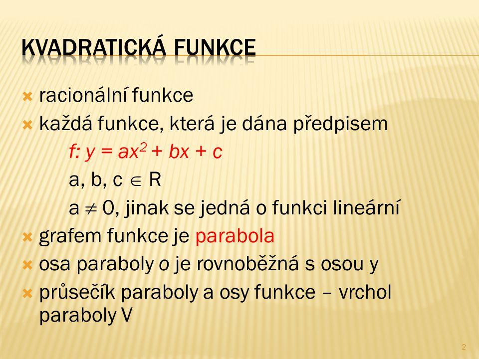 racionální funkce  každá funkce, která je dána předpisem f: y = ax 2 + bx + c a, b, c  R a  0, jinak se jedná o funkci lineární  grafem funkce je parabola  osa paraboly o je rovnoběžná s osou y  průsečík paraboly a osy funkce – vrchol paraboly V 2
