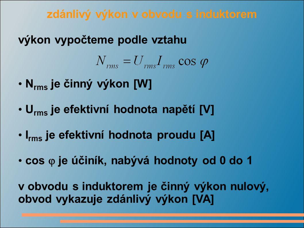 zdánlivý výkon v obvodu s induktorem výkon vypočteme podle vztahu N rms je činný výkon [W] U rms je efektivní hodnota napětí [V] I rms je efektivní hodnota proudu [A] cos  je účiník, nabývá hodnoty od 0 do 1 v obvodu s induktorem je činný výkon nulový, obvod vykazuje zdánlivý výkon [VA]