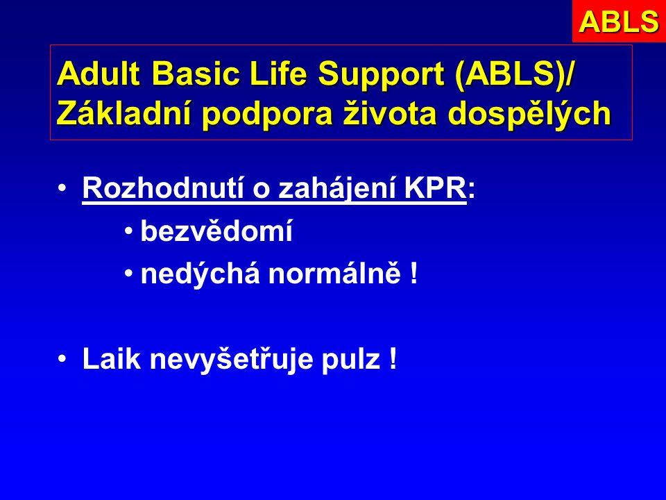 Adult Basic Life Support (ABLS)/ Základní podpora života dospělých Rozhodnutí o zahájení KPR: bezvědomí nedýchá normálně ! Laik nevyšetřuje pulz !ABLS