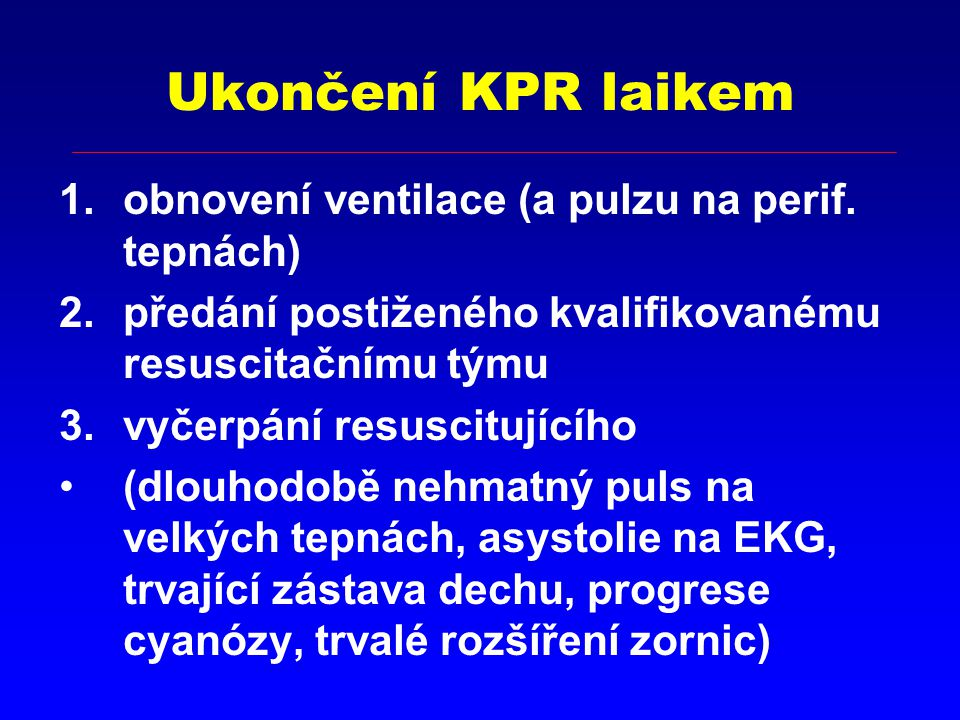 Ukončení KPR laikem 1.obnovení ventilace (a pulzu na perif. tepnách) 2.předání postiženého kvalifikovanému resuscitačnímu týmu 3.vyčerpání resuscitují