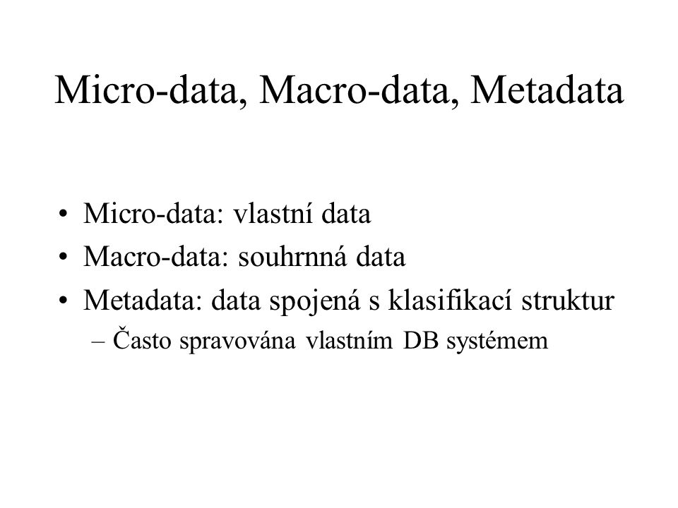 Micro-data, Macro-data, Metadata Micro-data: vlastní data Macro-data: souhrnná data Metadata: data spojená s klasifikací struktur –Často spravována vlastním DB systémem