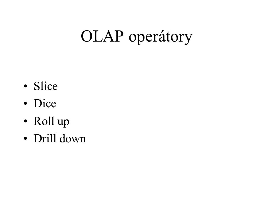 OLAP operátory Slice Dice Roll up Drill down