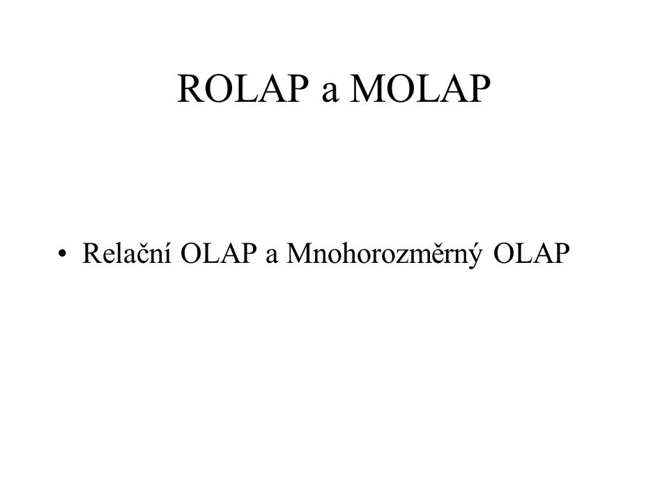 ROLAP a MOLAP Relační OLAP a Mnohorozměrný OLAP