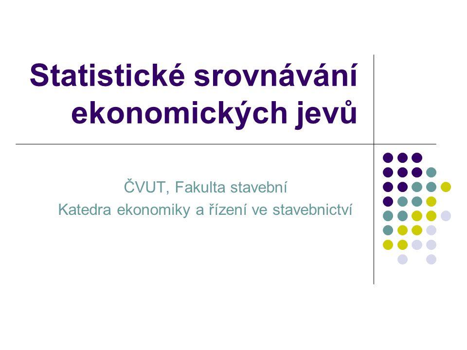Statistické srovnávání ekonomických jevů ČVUT, Fakulta stavební Katedra ekonomiky a řízení ve stavebnictví