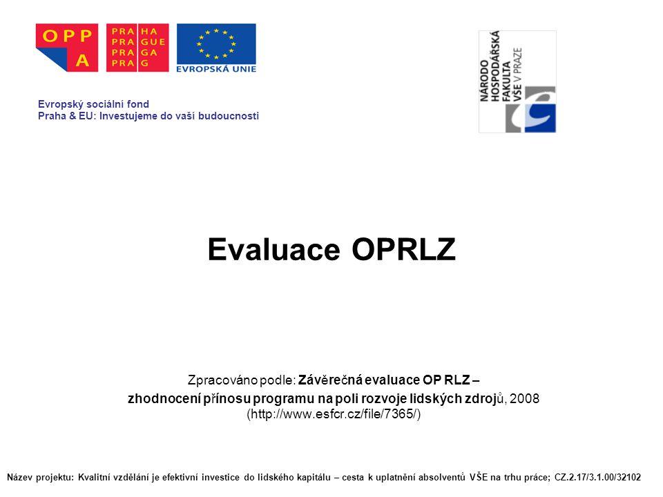 Evaluace OPRLZ Zpracováno podle: Závěrečná evaluace OP RLZ – zhodnocení přínosu programu na poli rozvoje lidských zdrojů, 2008 (http://www.esfcr.cz/file/7365/) Evropský sociální fond Praha & EU: Investujeme do vaší budoucnosti Název projektu: Kvalitní vzdělání je efektivní investice do lidského kapitálu – cesta k uplatnění absolventů VŠE na trhu práce; CZ.2.17/3.1.00/32102