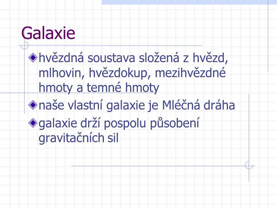 Galaxie hvězdná soustava složená z hvězd, mlhovin, hvězdokup, mezihvězdné hmoty a temné hmoty naše vlastní galaxie je Mléčná dráha galaxie drží pospol