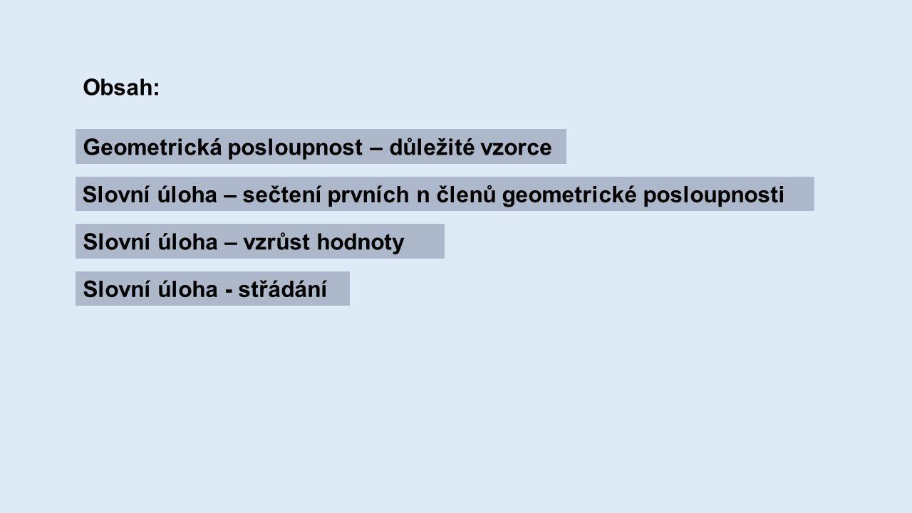 Obsah: Geometrická posloupnost – důležité vzorce Slovní úloha – sečtení prvních n členů geometrické posloupnosti Slovní úloha – vzrůst hodnoty Slovní úloha - střádání