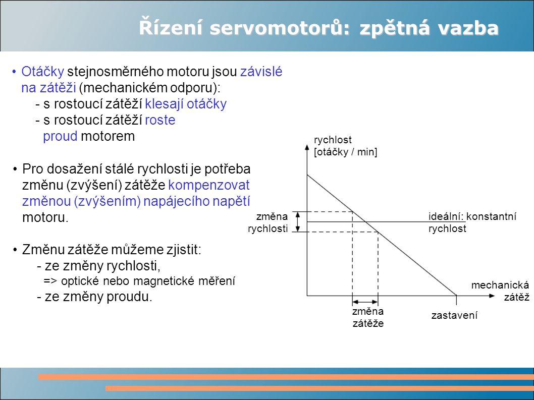 Řízení servomotorů: zpětná vazba Otáčky stejnosměrného motoru jsou závislé na zátěži (mechanickém odporu): - s rostoucí zátěží klesají otáčky - s rostoucí zátěží roste proud motorem ideální: konstantní rychlost změna rychlosti změna zátěže zastavení mechanická zátěž rychlost [otáčky / min] Pro dosažení stálé rychlosti je potřeba změnu (zvýšení) zátěže kompenzovat změnou (zvýšením) napájecího napětí motoru.