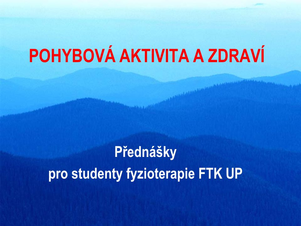 POHYBOVÁ AKTIVITA A ZDRAVÍ Přednášky pro studenty fyzioterapie FTK UP