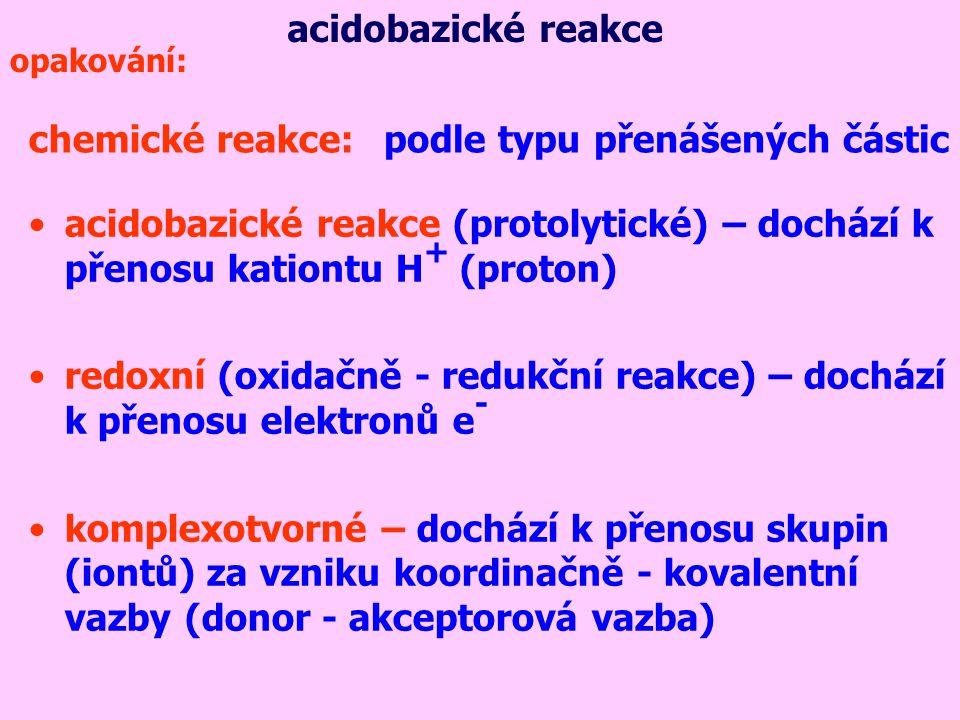 acidobazické reakce (protolytické) – dochází k přenosu kationtu H + (proton) redoxní (oxidačně - redukční reakce) – dochází k přenosu elektronů e - komplexotvorné – dochází k přenosu skupin (iontů) za vzniku koordinačně - kovalentní vazby (donor - akceptorová vazba) chemické reakce:podle typu přenášených částic acidobazické reakce opakování: