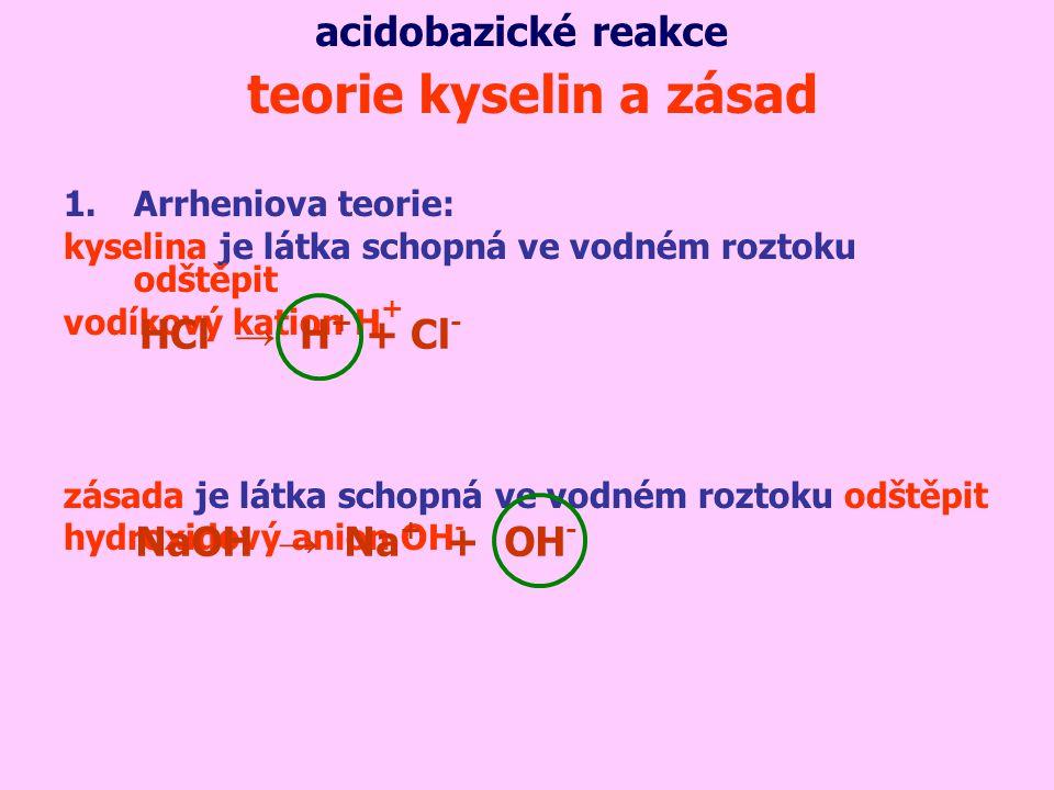 1.Arrheniova teorie: kyselina je látka schopná ve vodném roztoku odštěpit vodíkový kation H + zásada je látka schopná ve vodném roztoku odštěpit hydroxidový anion OH - teorie kyselin a zásad NaOH → Na + + OH - acidobazické reakce HCl → H + + Cl -