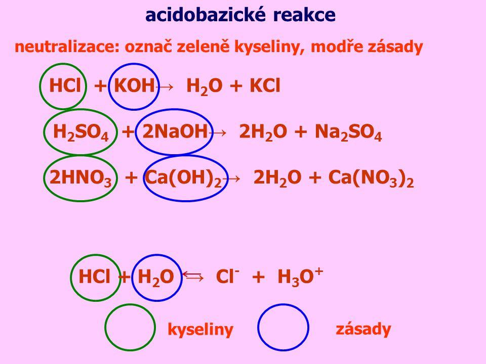 neutralizace: označ zeleně kyseliny, modře zásady acidobazické reakce HCl + KOH → H 2 O + KCl H 2 SO 4 + 2NaOH → 2H 2 O + Na 2 SO 4 2HNO 3 + Ca(OH) 2 → 2H 2 O + Ca(NO 3 ) 2 kyseliny HCl + H 2 O → Cl - + H 3 O + zásady