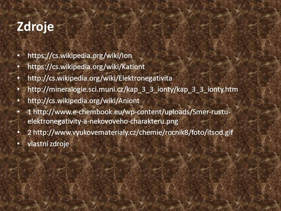 Zdroje https://cs.wikipedia.org/wiki/Ion https://cs.wikipedia.org/wiki/Kationt http://cs.wikipedia.org/wiki/Elektronegativita http://mineralogie.sci.m