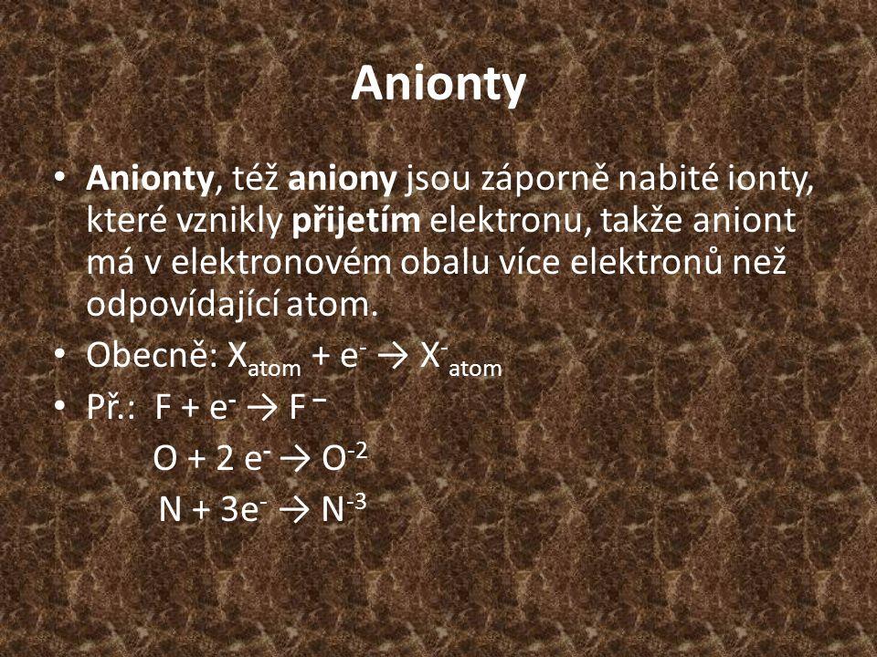 Anionty Anionty, též aniony jsou záporně nabité ionty, které vznikly přijetím elektronu, takže aniont má v elektronovém obalu více elektronů než odpov