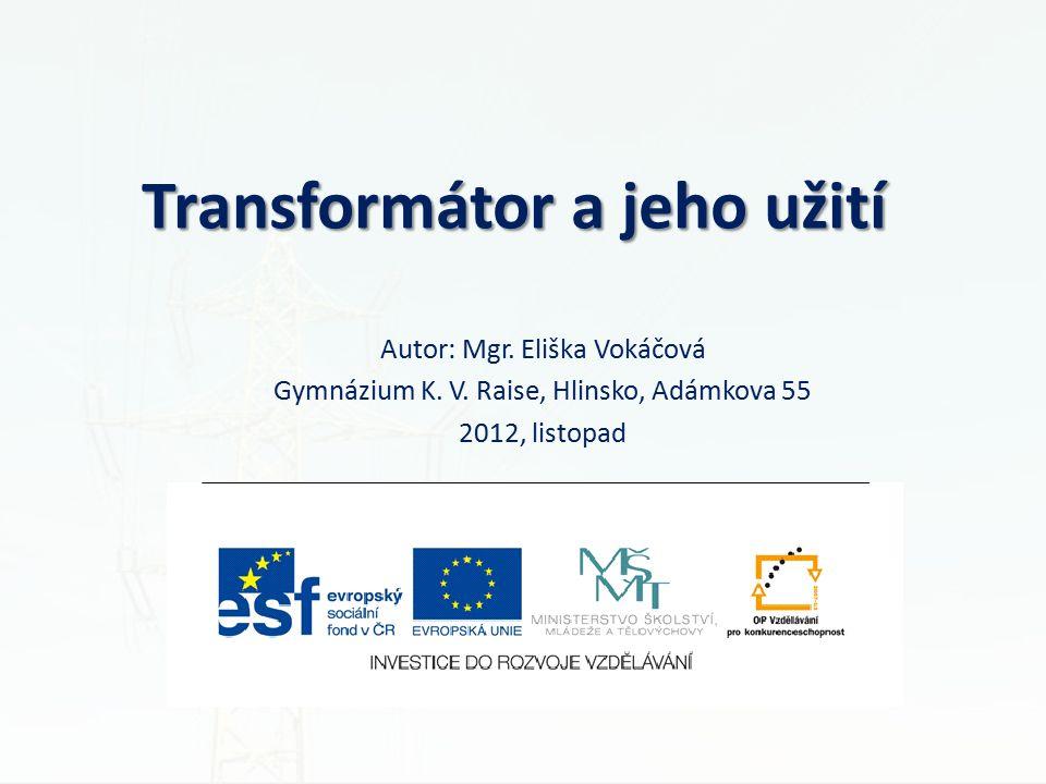 Transformátor a jeho užití Autor: Mgr. Eliška Vokáčová Gymnázium K. V. Raise, Hlinsko, Adámkova 55 2012, listopad